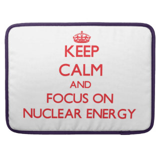 Keep Calm and focus on Nuclear Energy Sleeve For MacBook Pro