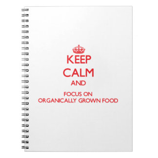 Keep Calm and focus on Organically Grown Food Note Book