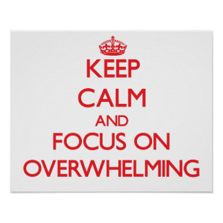 Keep Calm and focus on Overwhelming Posters