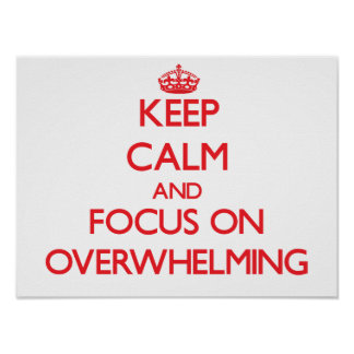 Keep Calm and focus on Overwhelming Print