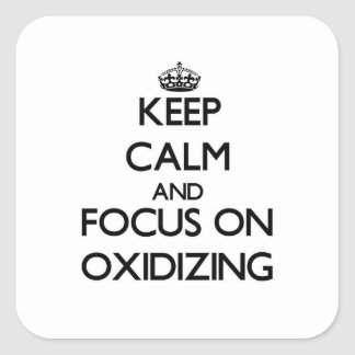 Keep Calm and focus on Oxidizing Square Sticker