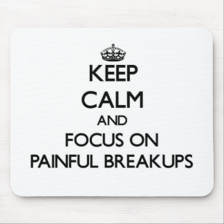 Keep Calm and focus on Painful Breakups Mouse Pad