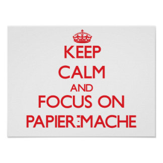 Keep Calm and focus on Papier-Mache Posters