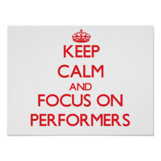 Keep Calm and focus on Performers Print