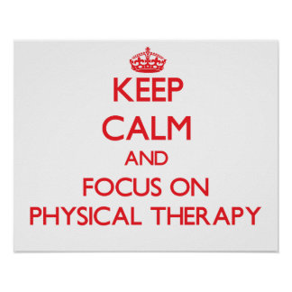Keep Calm and focus on Physical Therapy Posters