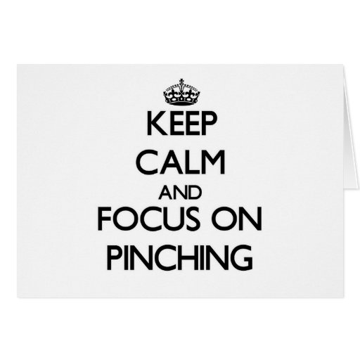 Keep Calm and focus on Pinching Card