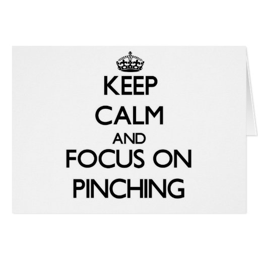 Keep Calm and focus on Pinching Cards
