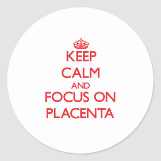 Keep Calm and focus on Placenta Round Sticker