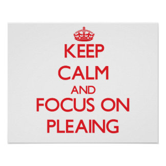 Keep Calm and focus on Pleaing Poster