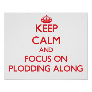 Keep Calm and focus on Plodding Along Poster
