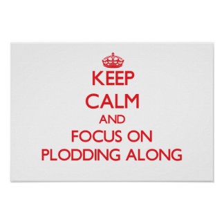 Keep Calm and focus on Plodding Along Posters