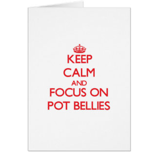 Keep Calm and focus on Pot Bellies Greeting Card