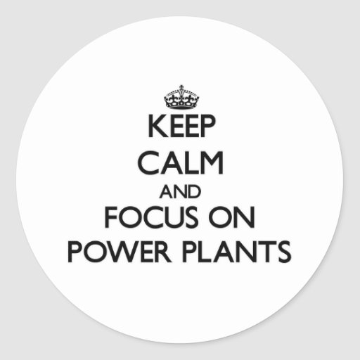 Keep Calm and focus on Power Plants Round Sticker
