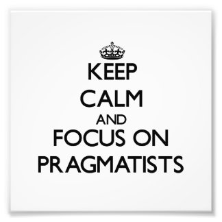 Keep Calm and focus on Pragmatists Photographic Print