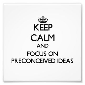 Keep Calm and focus on Preconceived Ideas Photo Art