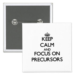 Keep Calm and focus on Precursors Pinback Buttons