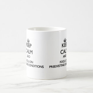 Keep Calm and focus on Preexisting Conditions Classic White Coffee Mug