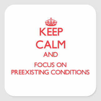 Keep Calm and focus on Preexisting Conditions Square Sticker