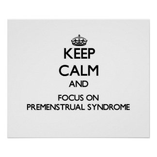 Keep Calm and focus on Premenstrual Syndrome Posters