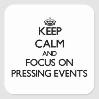 Keep Calm and focus on Pressing Events Square Sticker