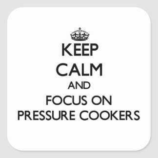 Keep Calm and focus on Pressure Cookers Square Sticker