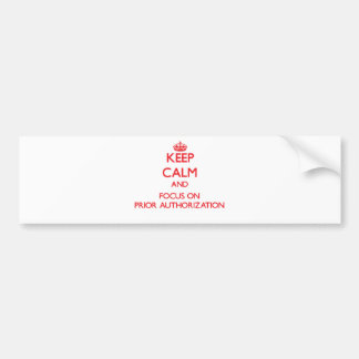Keep Calm and focus on Prior Authorization Car Bumper Sticker