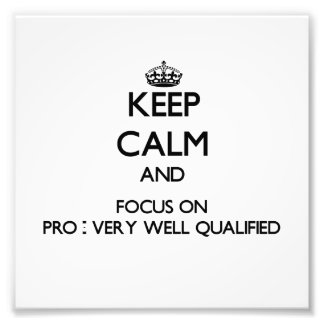 Keep Calm and focus on Pro - Very Well Qualified Photo Art