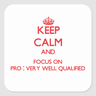 Keep Calm and focus on Pro - Very Well Qualified Square Stickers
