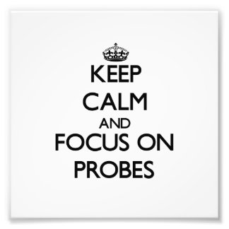 Keep Calm and focus on Probes Art Photo
