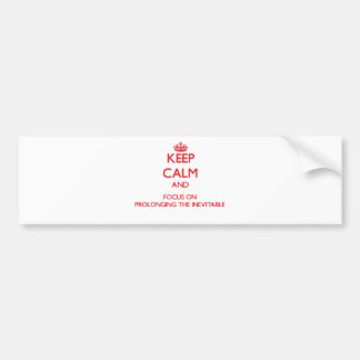 Keep Calm and focus on Prolonging The Inevitable Bumper Stickers