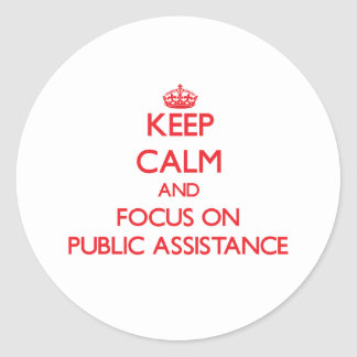 Keep Calm and focus on Public Assistance Classic Round Sticker