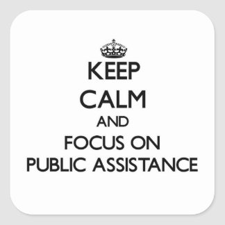 Keep Calm and focus on Public Assistance Square Stickers