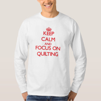 Keep Calm and focus on Quilting Tshirt