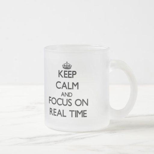 Keep Calm and focus on Real Time Coffee Mugs