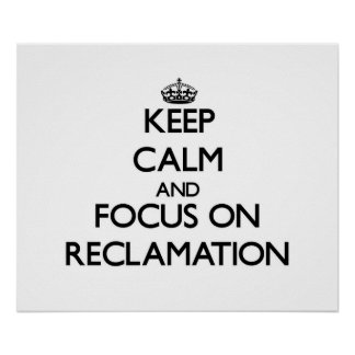 Keep Calm and focus on Reclamation Posters