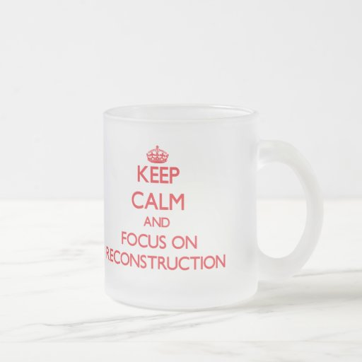 Keep Calm and focus on Reconstruction Coffee Mugs
