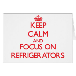 Keep Calm and focus on Refrigerators Greeting Card