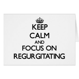 Keep Calm and focus on Regurgitating Card