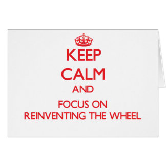 Keep Calm and focus on Reinventing The Wheel Greeting Card