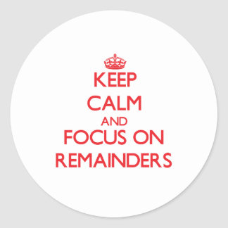 Keep Calm and focus on Remainders Classic Round Sticker