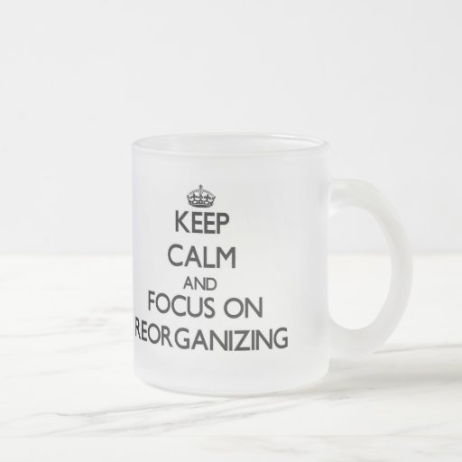 Keep Calm and focus on Reorganizing Coffee Mugs