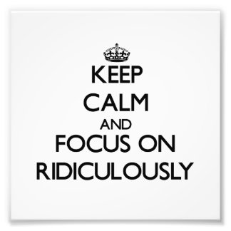 Keep Calm and focus on Ridiculously Photo Art