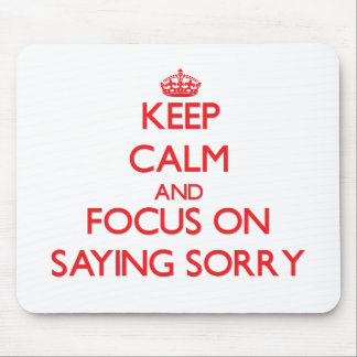 Keep Calm and focus on Saying Sorry Mousepad