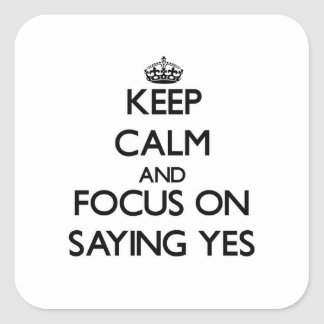 Keep Calm and focus on Saying Yes Square Sticker