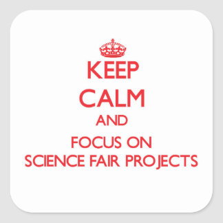 Keep Calm and focus on Science Fair Projects Square Sticker
