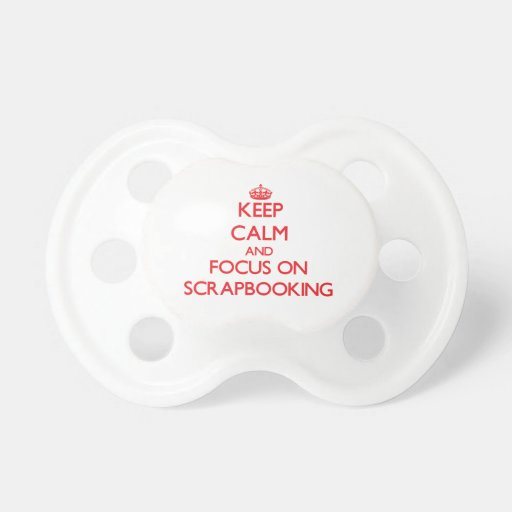 Keep calm and focus on Scrapbooking Baby Pacifiers