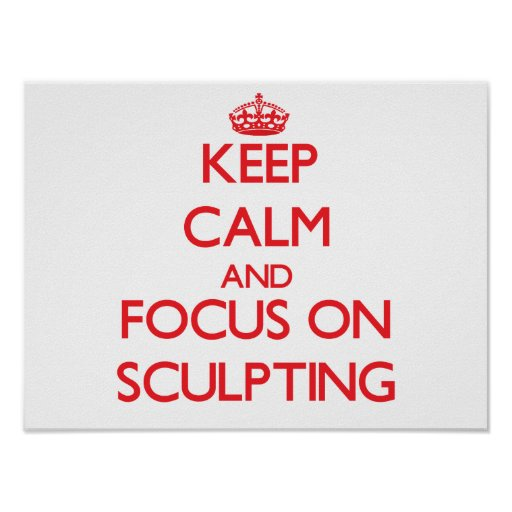 Keep Calm and focus on Sculpting Posters