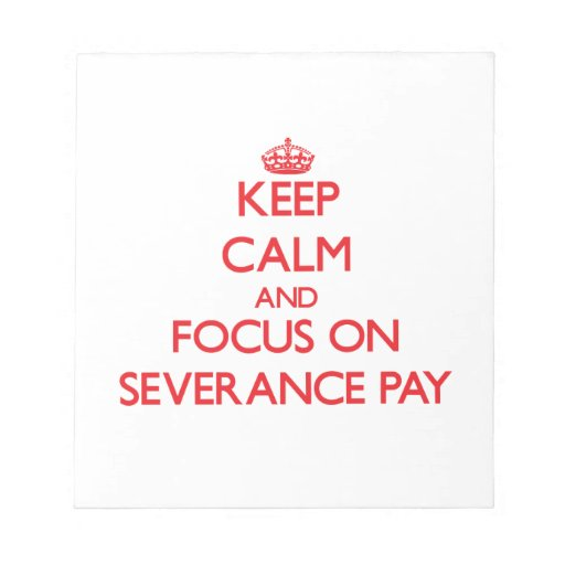 Keep Calm and focus on Severance Pay Memo Note Pads
