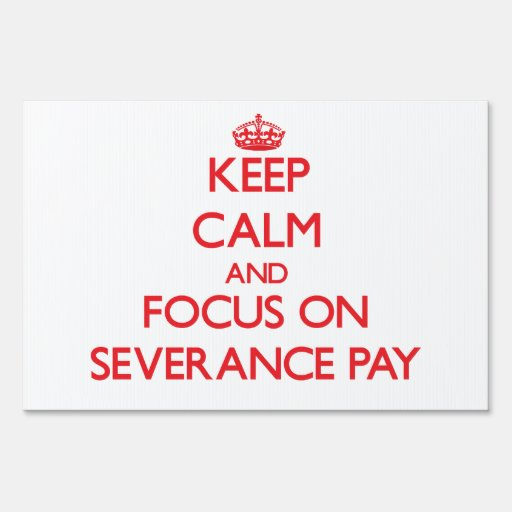 Keep Calm and focus on Severance Pay Lawn Sign