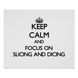 Keep Calm and focus on Slicing And Dicing Posters